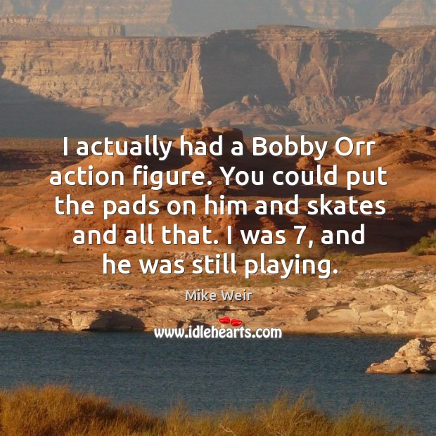 You could put the pads on him and skates and all that. I was 7, and he was still playing. Mike Weir Picture Quote