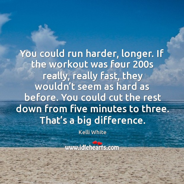 You could run harder, longer. If the workout was four 200s really, really fast, they Image
