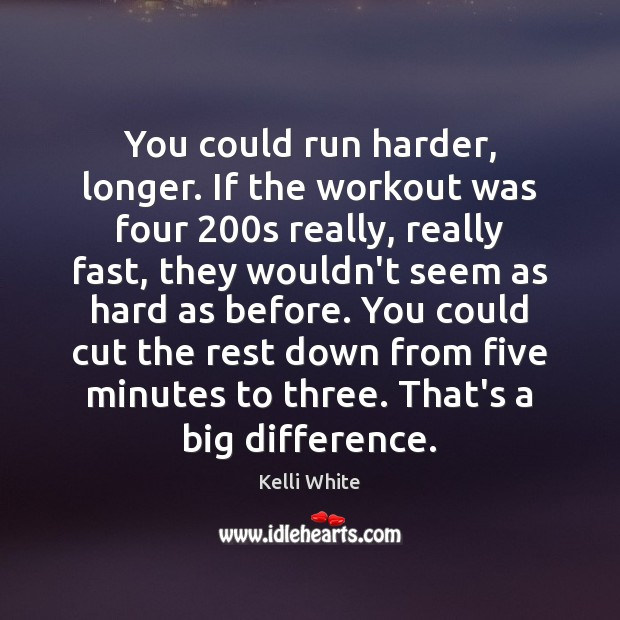 You could run harder, longer. If the workout was four 200s really, Image