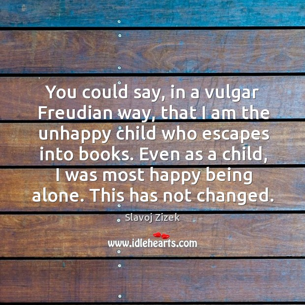 You could say, in a vulgar freudian way, that I am the unhappy child who escapes into books. Image
