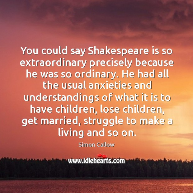 You could say Shakespeare is so extraordinary precisely because he was so Image