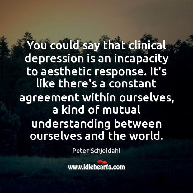 You could say that clinical depression is an incapacity to aesthetic response. Peter Schjeldahl Picture Quote