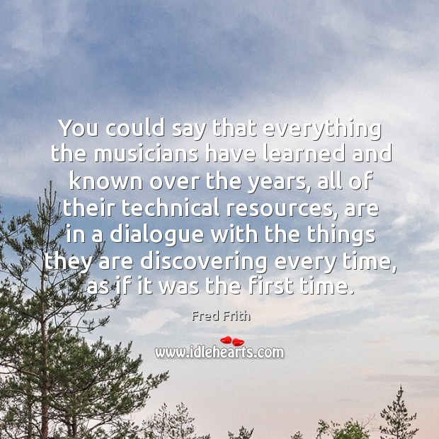 You could say that everything the musicians have learned and known over the years Fred Frith Picture Quote