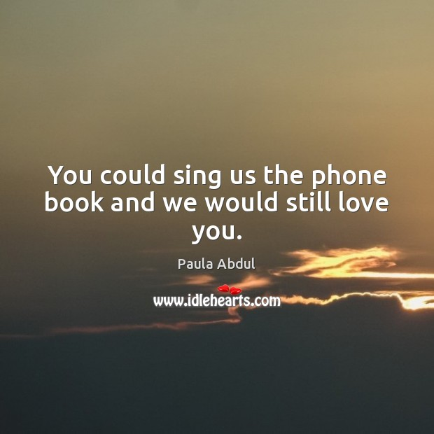 Image, You could sing us the phone book and we would still love you.