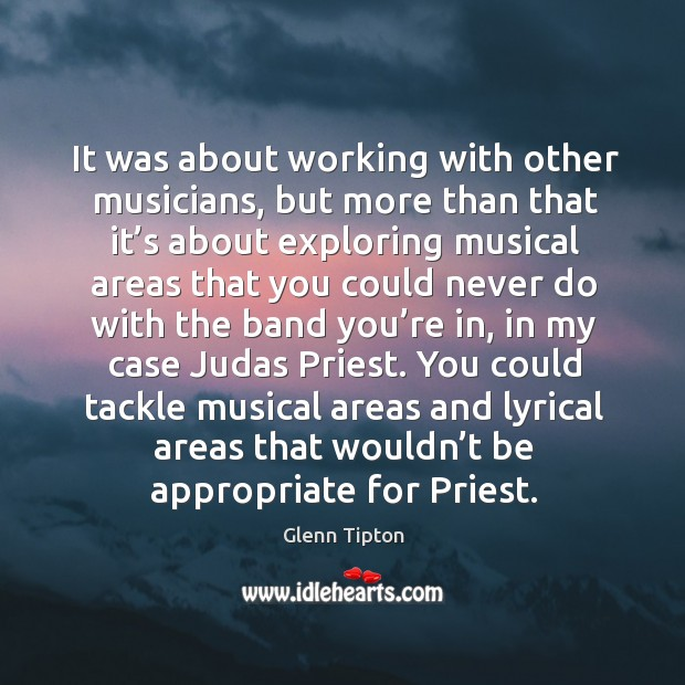 You could tackle musical areas and lyrical areas that wouldn't be appropriate for priest. Glenn Tipton Picture Quote