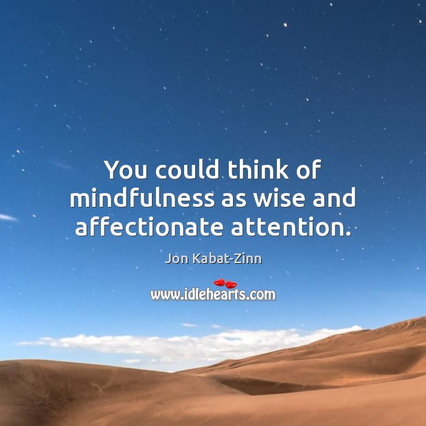 You could think of mindfulness as wise and affectionate attention. Image