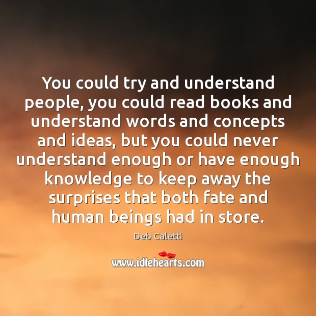 You could try and understand people, you could read books and understand Image
