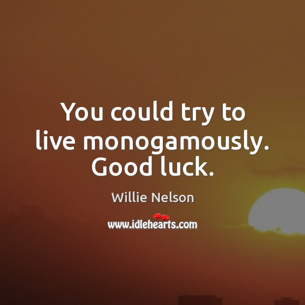 You could try to live monogamously. Good luck. Luck Quotes Image