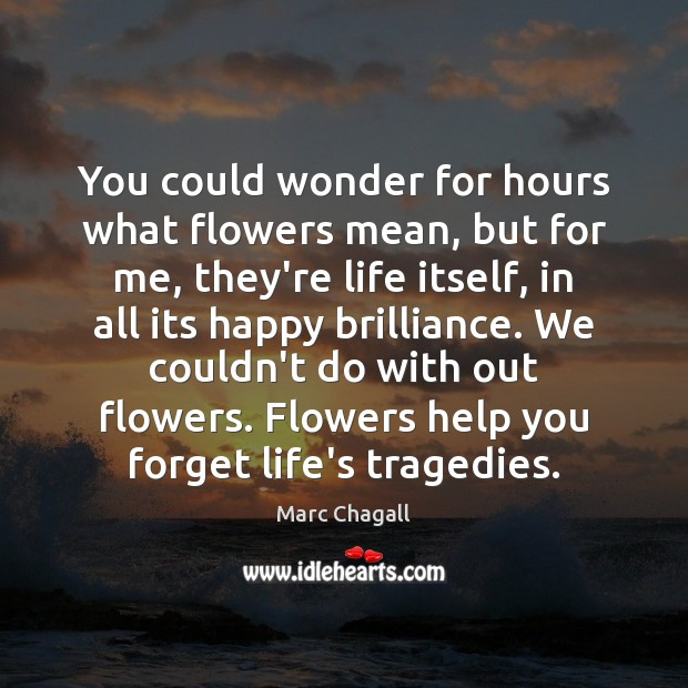 You could wonder for hours what flowers mean, but for me, they're Marc Chagall Picture Quote