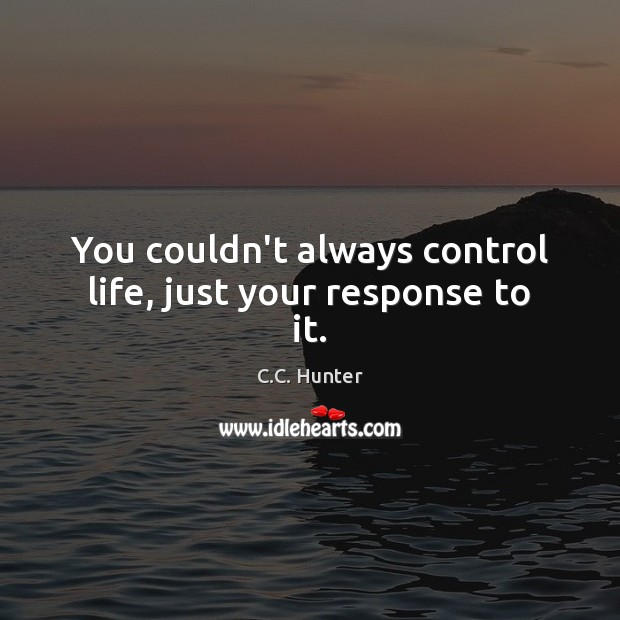You couldn't always control life, just your response to it. Image