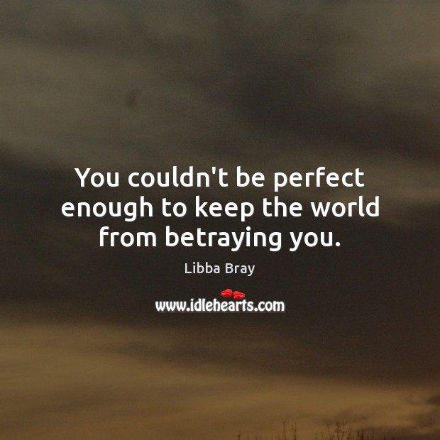 You couldn't be perfect enough to keep the world from betraying you. Image