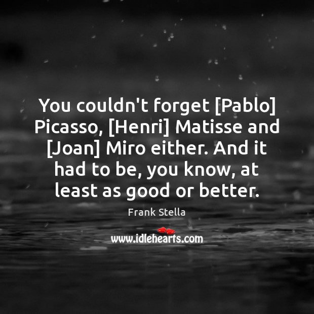 You couldn't forget [Pablo] Picasso, [Henri] Matisse and [Joan] Miro either. And Image
