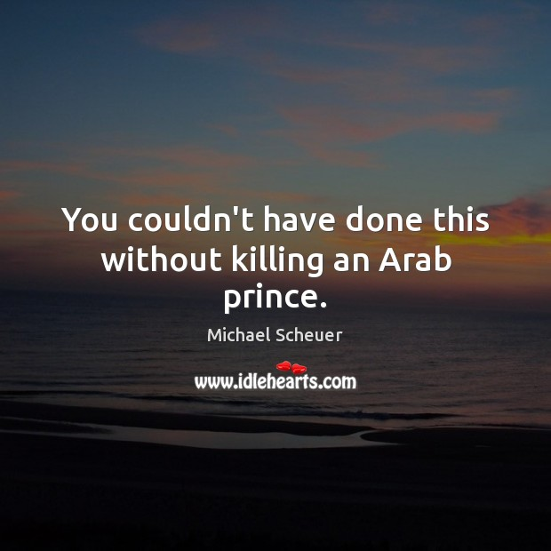You couldn't have done this without killing an Arab prince. Michael Scheuer Picture Quote