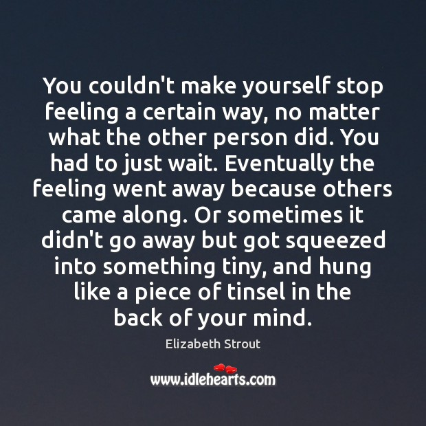 You couldn't make yourself stop feeling a certain way, no matter what Elizabeth Strout Picture Quote