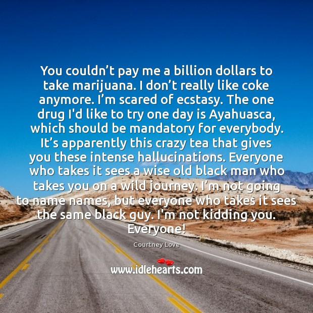 You couldn't pay me a billion dollars to take marijuana. I Image