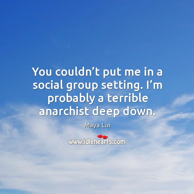 You couldn't put me in a social group setting. I'm probably a terrible anarchist deep down. Maya Lin Picture Quote