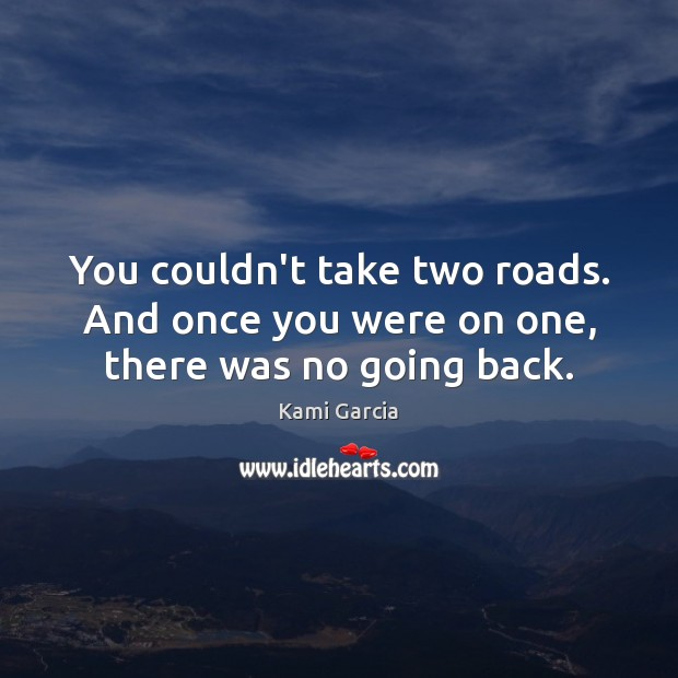You couldn't take two roads. And once you were on one, there was no going back. Image