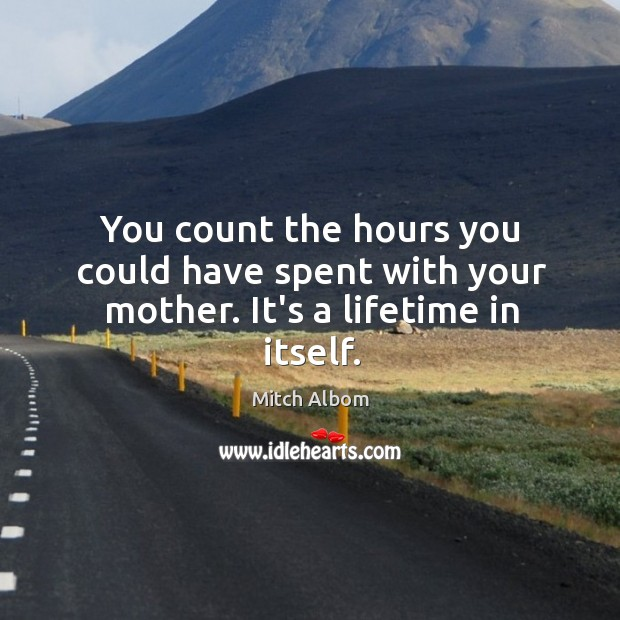 Image, You count the hours you could have spent with your mother. It's a lifetime in itself.