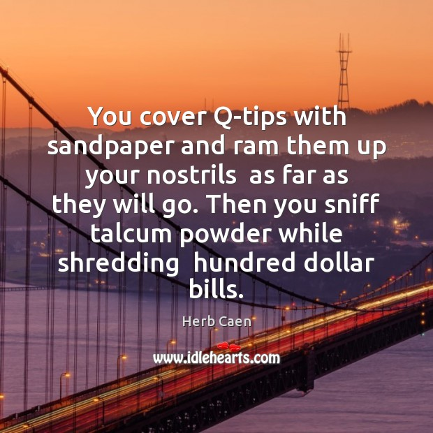 Image, You cover Q-tips with sandpaper and ram them up your nostrils  as