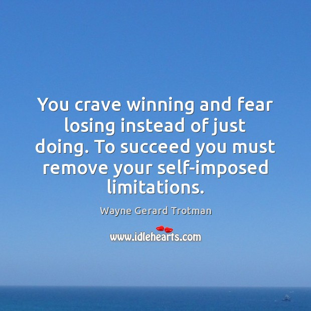 You crave winning and fear losing instead of just doing. To succeed Wayne Gerard Trotman Picture Quote