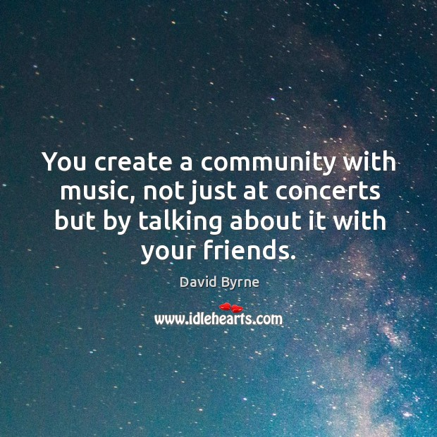 Image, You create a community with music, not just at concerts but by