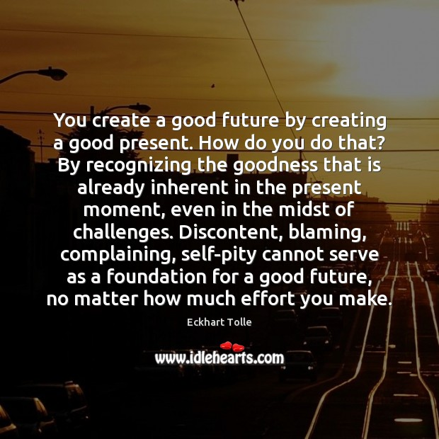 You create a good future by creating a good present. How do Image