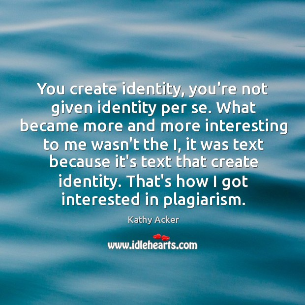 You create identity, you're not given identity per se. What became more Image