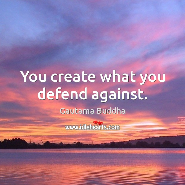You create what you defend against. Gautama Buddha Picture Quote