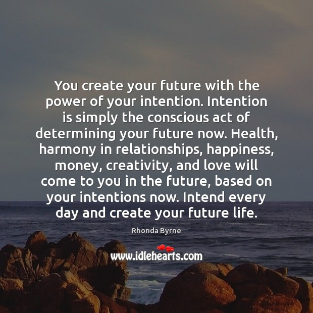 You create your future with the power of your intention. Intention is Image