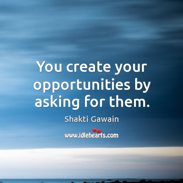 You create your opportunities by asking for them. Image
