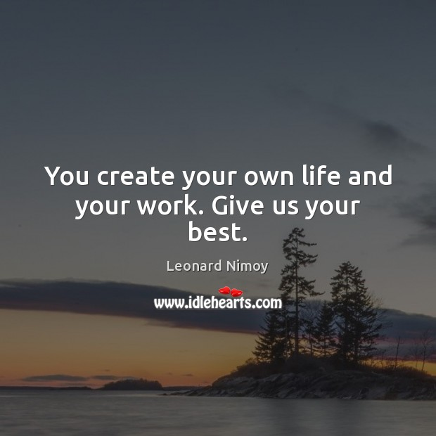 You create your own life and your work. Give us your best. Image