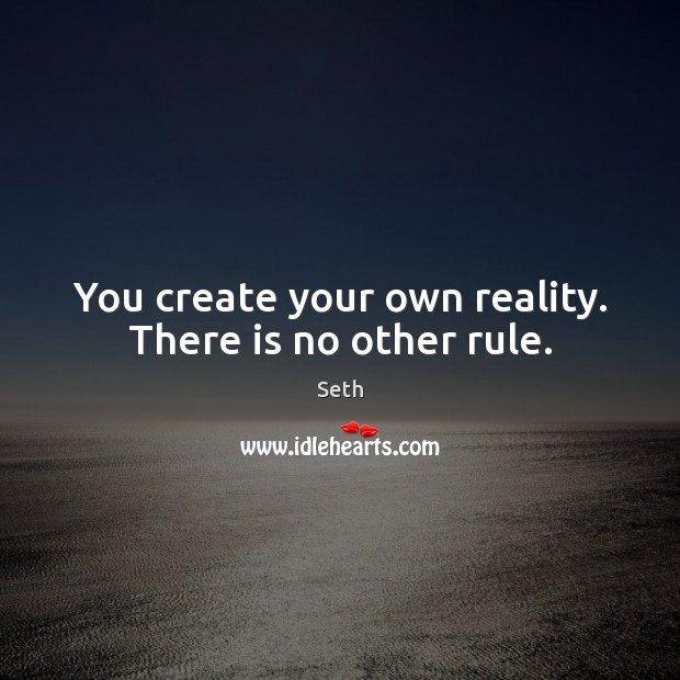 You create your own reality. There is no other rule. Seth Picture Quote