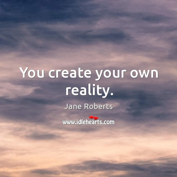You create your own reality. Image