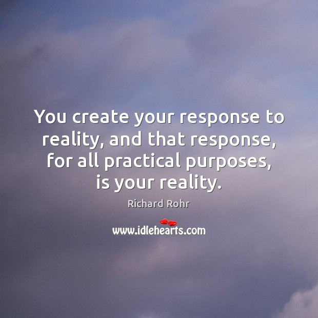 You create your response to reality, and that response, for all practical Richard Rohr Picture Quote