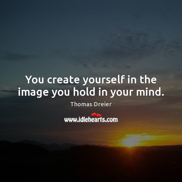 Image, You create yourself in the image you hold in your mind.