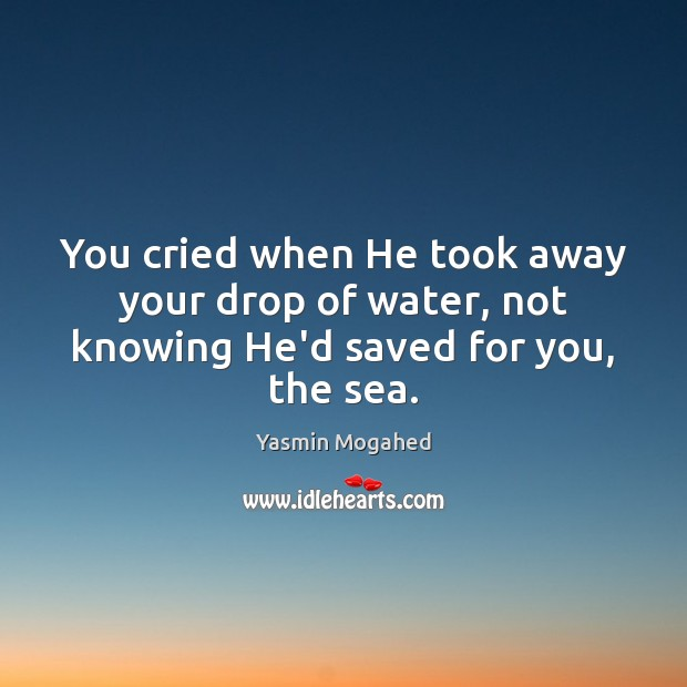 You cried when He took away your drop of water, not knowing He'd saved for you, the sea. Yasmin Mogahed Picture Quote