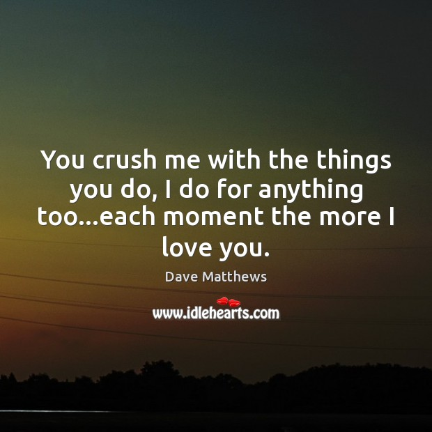 You crush me with the things you do, I do for anything Dave Matthews Picture Quote