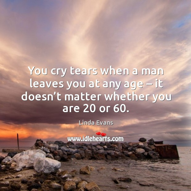 You cry tears when a man leaves you at any age – it doesn't matter whether you are 20 or 60. Image