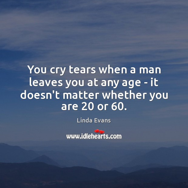 Image, You cry tears when a man leaves you at any age –