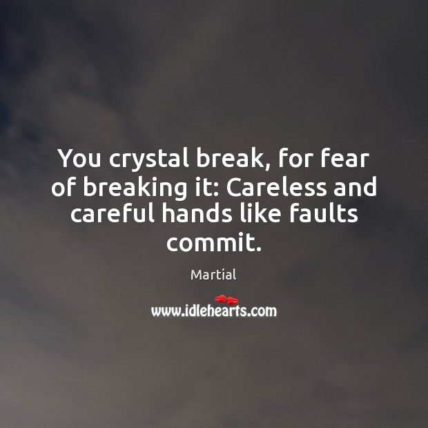 You crystal break, for fear of breaking it: Careless and careful hands like faults commit. Martial Picture Quote