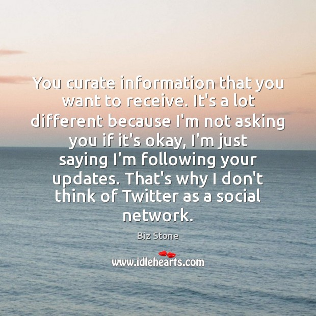 You curate information that you want to receive. It's a lot different Image