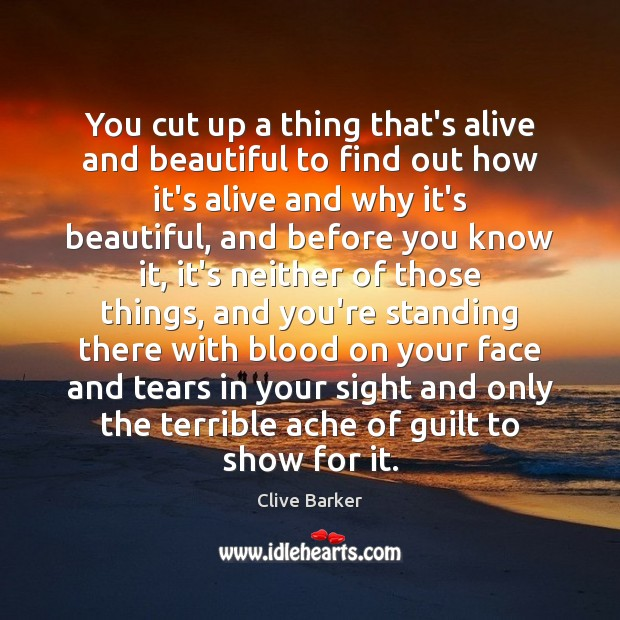 You cut up a thing that's alive and beautiful to find out Clive Barker Picture Quote