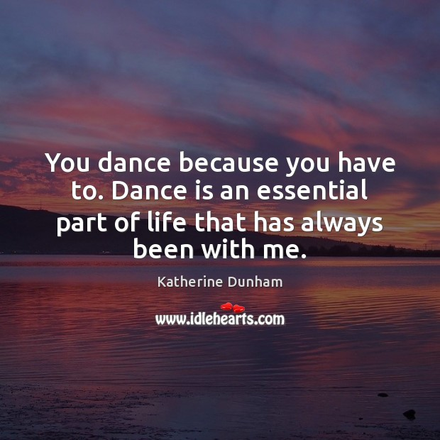 You dance because you have to. Dance is an essential part of Image