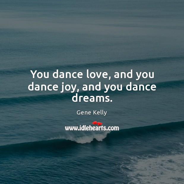 You dance love, and you dance joy, and you dance dreams. Image