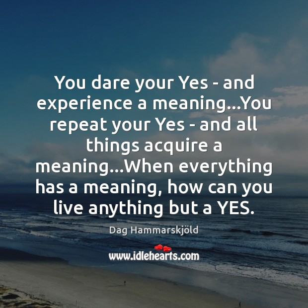 Image, You dare your Yes – and experience a meaning…You repeat your