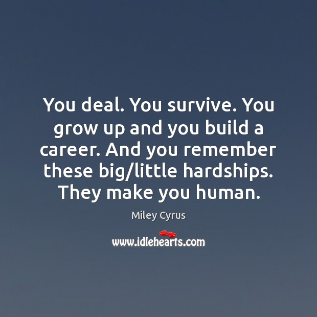 Image, You deal. You survive. You grow up and you build a career.