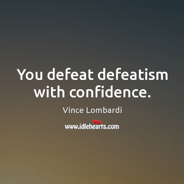 You defeat defeatism with confidence. Confidence Quotes Image