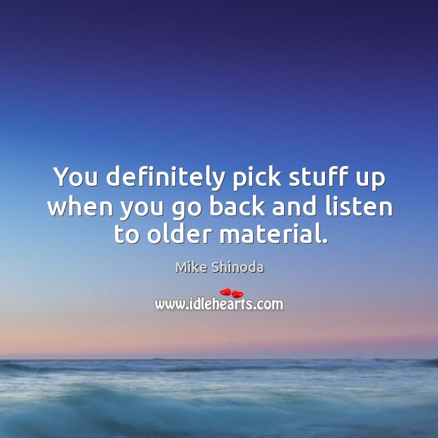 You definitely pick stuff up when you go back and listen to older material. Mike Shinoda Picture Quote