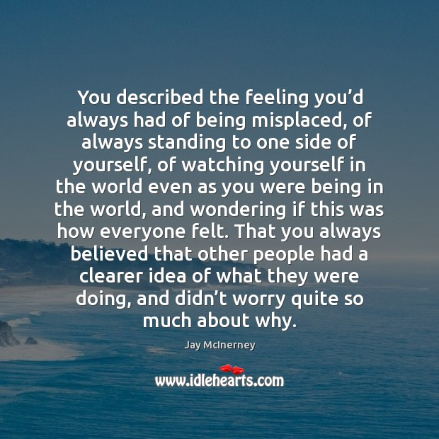 You described the feeling you'd always had of being misplaced, of Jay McInerney Picture Quote