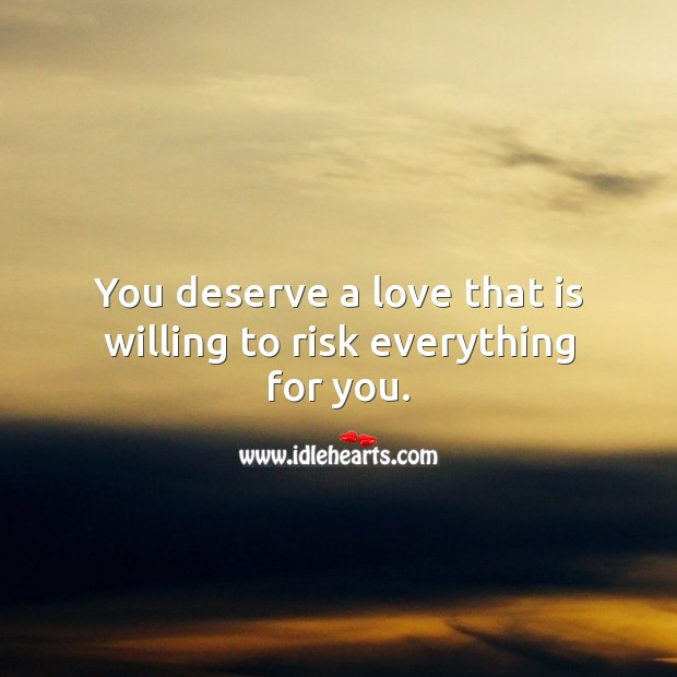 You deserve a love that is willing to risk everything for you. Love Someone Quotes Image